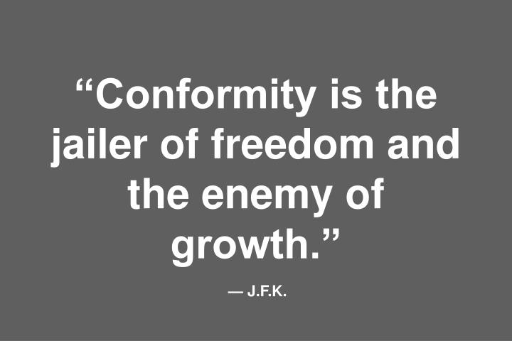 """Conformity is the jailer of freedom and the enemy of growth."""