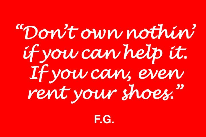 """Don't own nothin' if you can help it. If you can, even rent your shoes."""