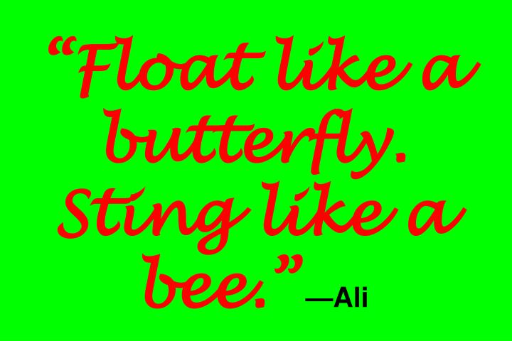 """Float like a butterfly. Sting like a bee."""