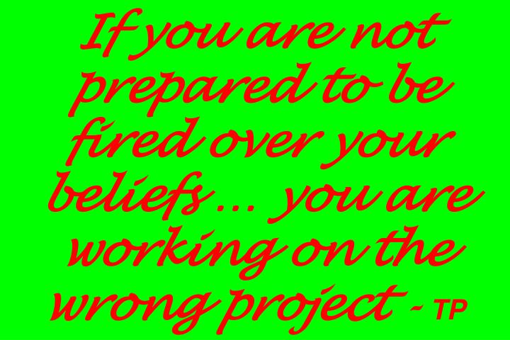 If you are not prepared to be fired over your beliefs  you are working on the wrong project