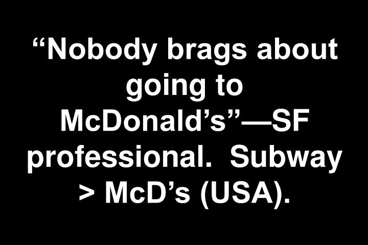 """Nobody brags about going to McDonald's""—SF professional.  Subway > McD's (USA)."