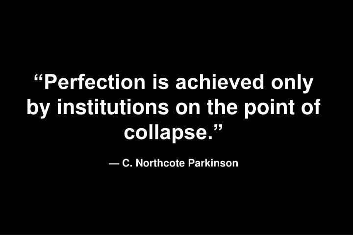 Perfection is achieved only by institutions on the point of collapse.