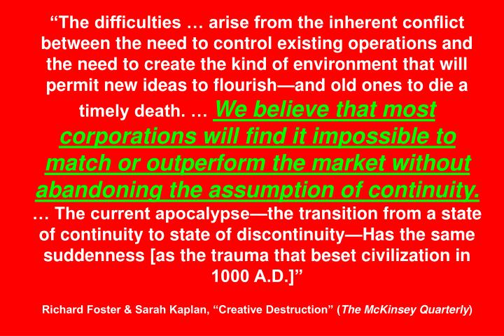 The difficulties  arise from the inherent conflict between the need to control existing operations and the need to create the kind of environment that will permit new ideas to flourishand old ones to die a timely death.