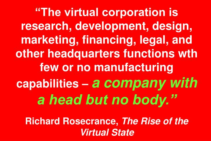 The virtual corporation is research, development, design, marketing, financing, legal, and other headquarters functions wth few or no manufacturing capabilities