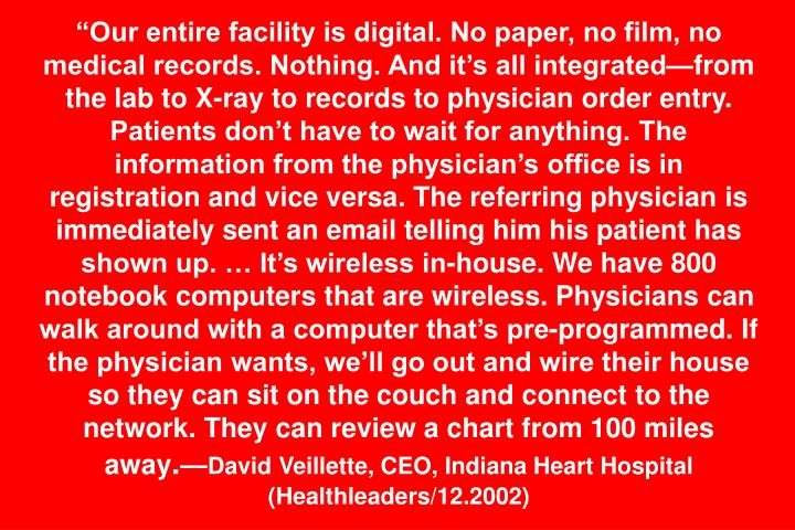 Our entire facility is digital. No paper, no film, no medical records. Nothing. And its all integratedfrom the lab to X-ray to records to physician order entry. Patients dont have to wait for anything. The information from the physicians office is in registration and vice versa. The referring physician is immediately sent an email telling him his patient has shown up.  Its wireless in-house. We have 800 notebook computers that are wireless. Physicians can walk around with a computer thats pre-programmed. If the physician wants, well go out and wire their house so they can sit on the couch and connect to the network. They can review a chart from 100 miles away