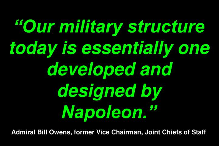 """Our military structure today is essentially one developed and designed by Napoleon."""