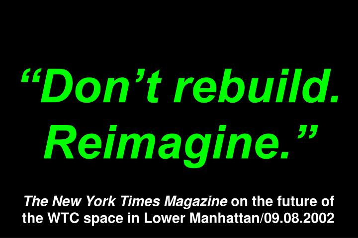 Dont rebuild. Reimagine.