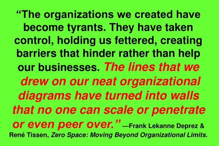 The organizations we created have become tyrants. They have taken control, holding us fettered, creating barriers that hinder rather than help our businesses.