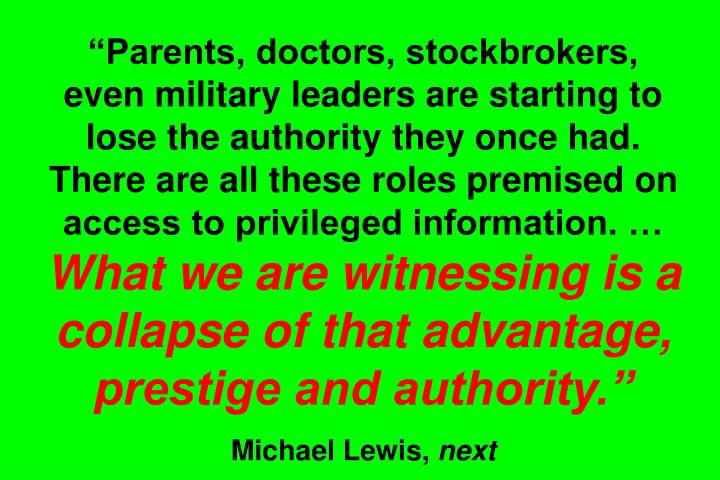 Parents, doctors, stockbrokers, even military leaders are starting to lose the authority they once had. There are all these roles premised on access to privileged information.