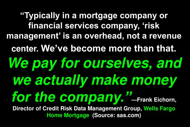 Typically in a mortgage company or financial services company, risk management is an overhead, not a revenue center.