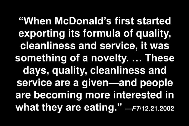 When McDonalds first started exporting its formula of quality, cleanliness and service, it was something of a novelty.  These days, quality, cleanliness and service are a givenand people are becoming more interested in what they are eating.