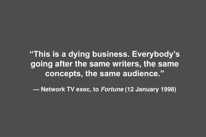 """This is a dying business. Everybody's going after the same writers, the same concepts, the same audience."""