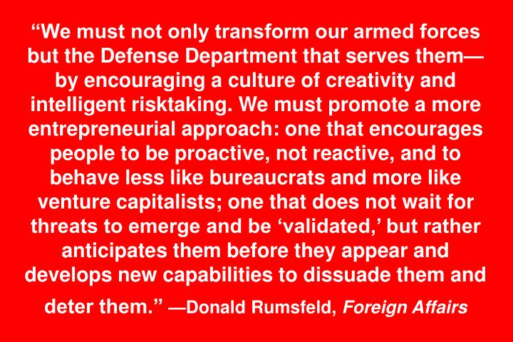 We must not only transform our armed forces but the Defense Department that serves themby encouraging a culture of creativity and intelligent risktaking. We must promote a more entrepreneurial approach: one that encourages people to be proactive, not reactive, and to behave less like bureaucrats and more like venture capitalists; one that does not wait for threats to emerge and be validated, but rather anticipates them before they appear and develops new capabilities to dissuade them and deter them.