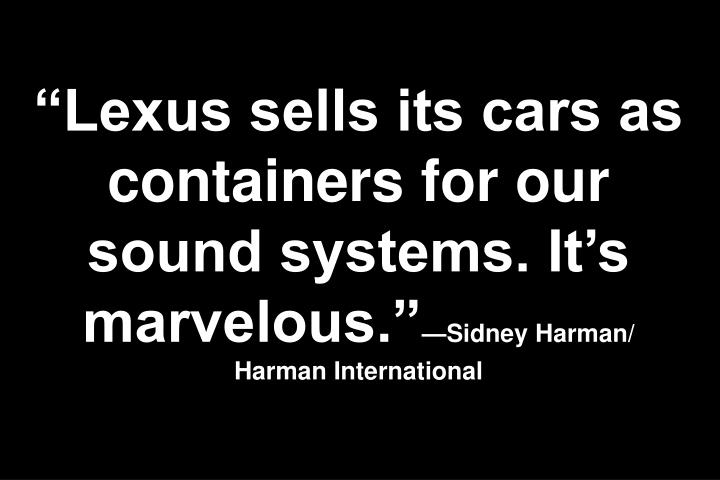 Lexus sells its cars as containers for our sound systems. Its marvelous.
