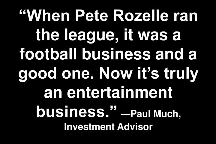 """When Pete Rozelle ran the league, it was a football business and a good one. Now it's truly an entertainment business."""
