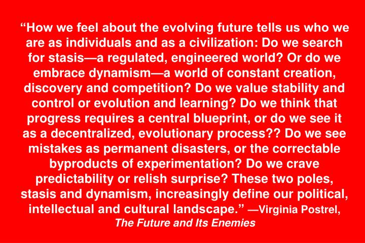 """How we feel about the evolving future tells us who we are as individuals and as a civilization: Do we search for stasis—a regulated, engineered world? Or do we embrace dynamism—a world of constant creation, discovery and competition? Do we value stability and control or evolution and learning? Do we think that progress requires a central blueprint, or do we see it as a decentralized, evolutionary process?? Do we see mistakes as permanent disasters, or the correctable byproducts of experimentation? Do we crave predictability or relish surprise? These two poles, stasis and dynamism, increasingly define our political, intellectual and cultural landscape."""