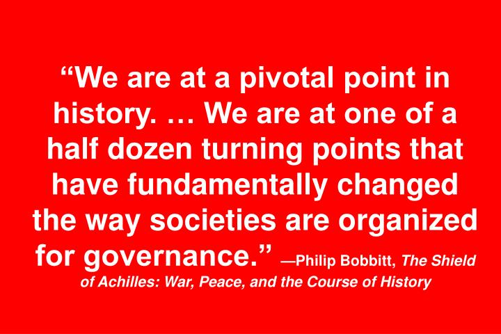 We are at a pivotal point in history.  We are at one of a half dozen turning points that have fundamentally changed the way societies are organized for governance.