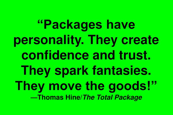 Packages have personality. They create confidence and trust. They spark fantasies. They move the goods!