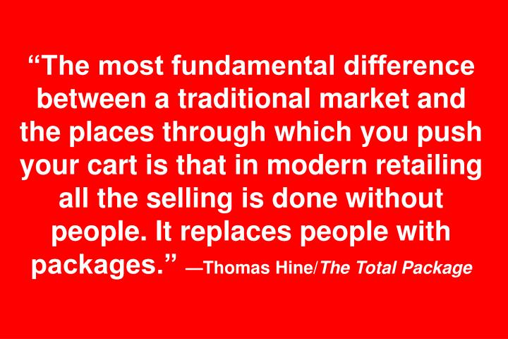 The most fundamental difference between a traditional market and the places through which you push your cart is that in modern retailing all the selling is done without people. It replaces people with packages.