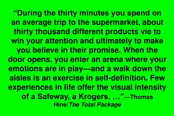 During the thirty minutes you spend on an average trip to the supermarket, about thirty thousand different products vie to win your attention and ultimately to make you believe in their promise. When the door opens, you enter an arena where your emotions are in playand a walk down the aisles is an exercise in self-definition. Few experiences in life offer the visual intensity of a Safeway, a Krogers.