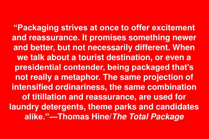Packaging strives at once to offer excitement and reassurance. It promises something newer and better, but not necessarily different. When we talk about a tourist destination, or even a presidential contender, being packaged thats not really a metaphor. The same projection of intensified ordinariness, the same combination of titillation and reassurance, are used for laundry detergents, theme parks and candidates alike.Thomas Hine/