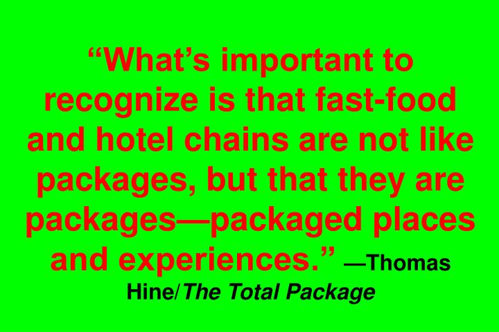 Whats important to recognize is that fast-food and hotel chains are not like packages, but that they are packagespackaged places and experiences.