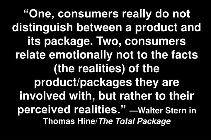 One, consumers really do not distinguish between a product and its package. Two, consumers relate emotionally not to the facts (the realities) of the product/packages they are involved with, but rather to their perceived realities.