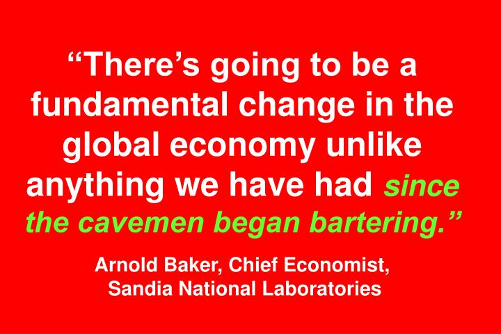 Theres going to be a fundamental change in the global economy unlike anything we have had