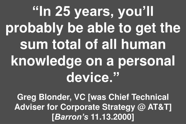 """In 25 years, you'll probably be able to get the sum total of all human knowledge on a personal device."""
