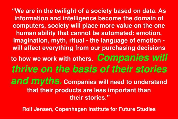 We are in the twilight of a society based on data. As information and intelligence become the domain of computers, society will place more value on the one human ability that cannot be automated: emotion. Imagination, myth, ritual - the language of emotion - will affect everything from our purchasing decisions to how we work with others.
