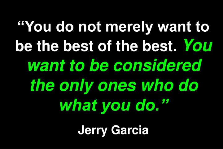 """You do not merely want to be the best of the best."