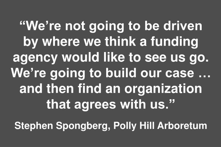 """We're not going to be driven by where we think a funding agency would like to see us go. We're going to build our case … and then find an organization that agrees with us."""