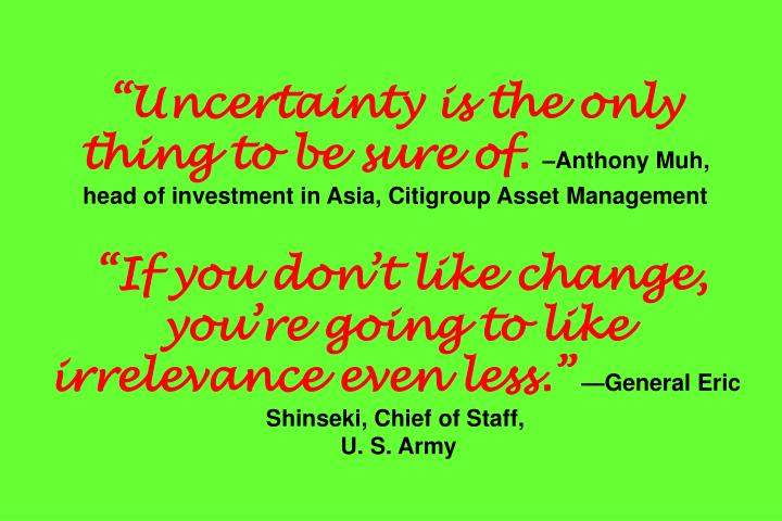 """Uncertainty is the only thing to be sure of."
