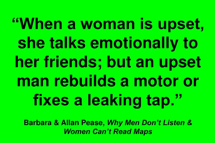 When a woman is upset, she talks emotionally to her friends; but an upset man rebuilds a motor or fixes a leaking tap.