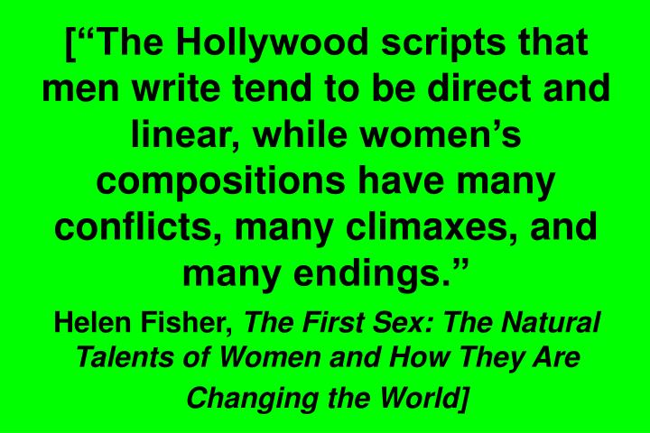 "[""The Hollywood scripts that men write tend to be direct and linear, while women's compositions have many conflicts, many climaxes, and many endings."""
