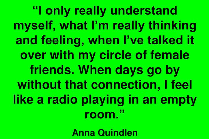 """I only really understand myself, what I'm really thinking and feeling, when I've talked it over with my circle of female friends. When days go by without that connection, I feel like a radio playing in an empty room."""