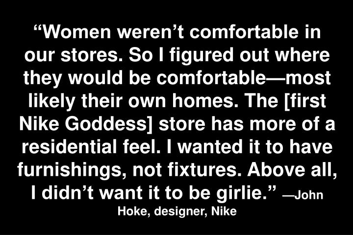 Women werent comfortable in our stores. So I figured out where they would be comfortablemost likely their own homes. The [first Nike Goddess] store has more of a residential feel. I wanted it to have furnishings, not fixtures. Above all, I didnt want it to be girlie.