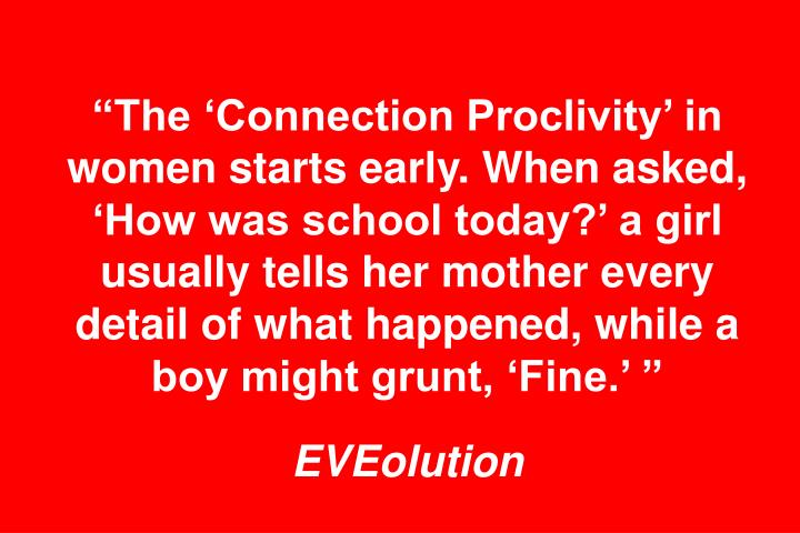 The Connection Proclivity in women starts early. When asked, How was school today? a girl usually tells her mother every detail of what happened, while a boy might grunt, Fine.
