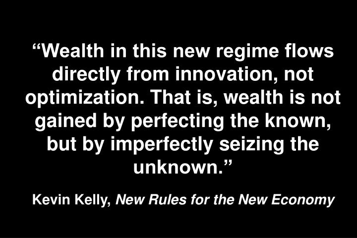 """Wealth in this new regime flows directly from innovation, not optimization. That is, wealth is not gained by perfecting the known, but by imperfectly seizing the unknown."""