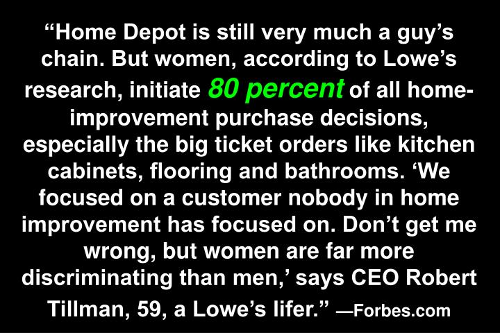 """Home Depot is still very much a guy's chain. But women, according to Lowe's research, initiate"