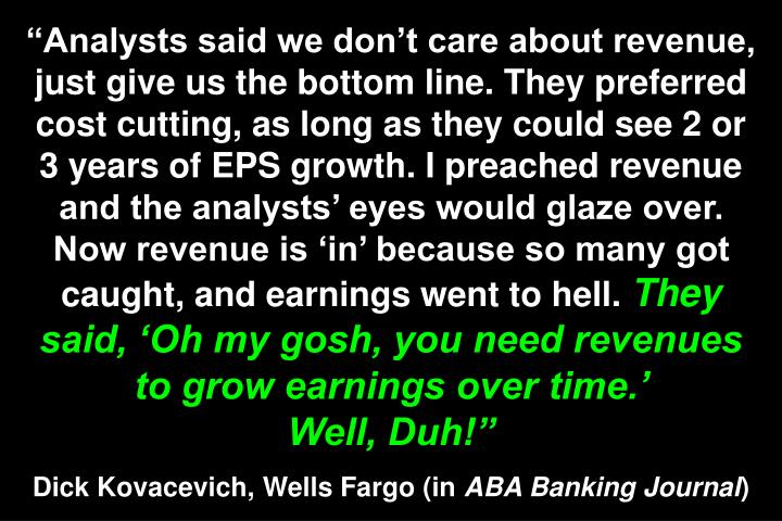 Analysts said we dont care about revenue, just give us the bottom line. They preferred cost cutting, as long as they could see 2 or 3 years of EPS growth. I preached revenue and the analysts eyes would glaze over. Now revenue is in because so many got caught, and earnings went to hell.