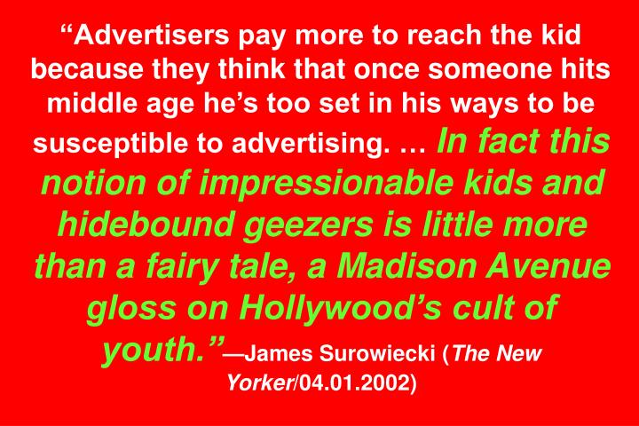 Advertisers pay more to reach the kid because they think that once someone hits middle age hes too set in his ways to be susceptible to advertising.
