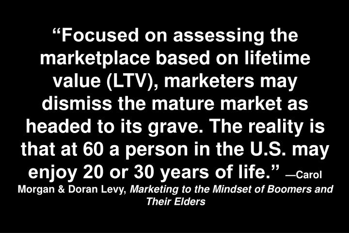 """Focused on assessing the marketplace based on lifetime value (LTV), marketers may dismiss the mature market as headed to its grave. The reality is that at 60 a person in the U.S. may enjoy 20 or 30 years of life."""