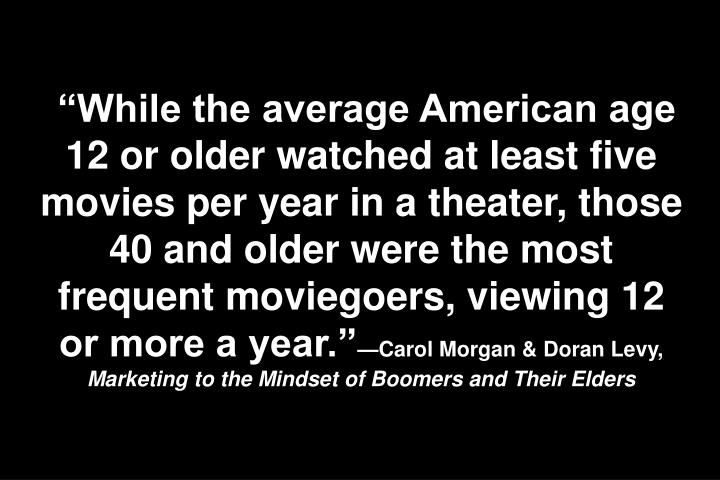While the average American age 12 or older watched at least five movies per year in a theater, those 40 and older were the most frequent moviegoers, viewing 12 or more a year.