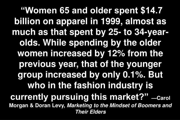 Women 65 and older spent $14.7 billion on apparel in 1999, almost as much as that spent by 25- to 34-year-olds. While spending by the older women increased by 12% from the previous year, that of the younger group increased by only 0.1%. But who in the fashion industry is currently pursuing this market?