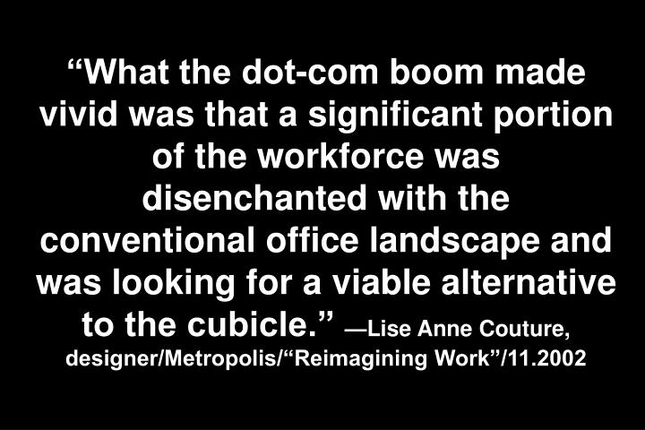 """What the dot-com boom made vivid was that a significant portion of the workforce was disenchanted with the conventional office landscape and was looking for a viable alternative to the cubicle."""