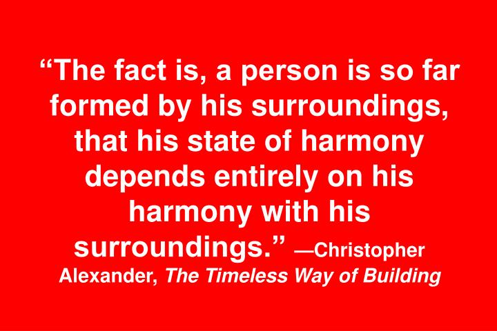"""The fact is, a person is so far formed by his surroundings, that his state of harmony depends entirely on his harmony with his surroundings."""