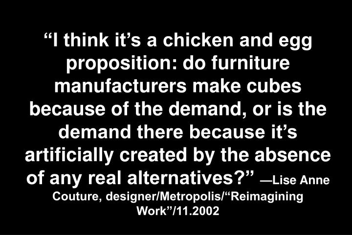 """I think it's a chicken and egg proposition: do furniture manufacturers make cubes because of the demand, or is the demand there because it's artificially created by the absence of any real alternatives?"""