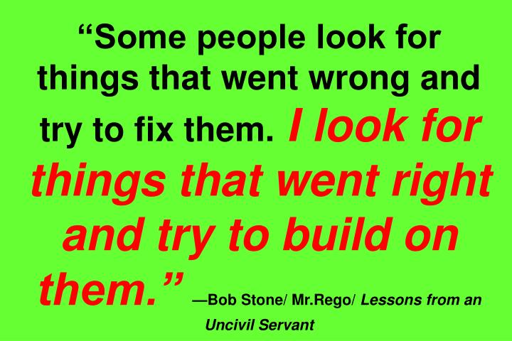 """Some people look for things that went wrong and try to fix them."