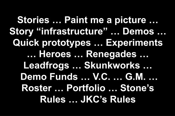 "Stories … Paint me a picture … Story ""infrastructure"" … Demos … Quick prototypes … Experiments … Heroes … Renegades … Leadfrogs … Skunkworks …"